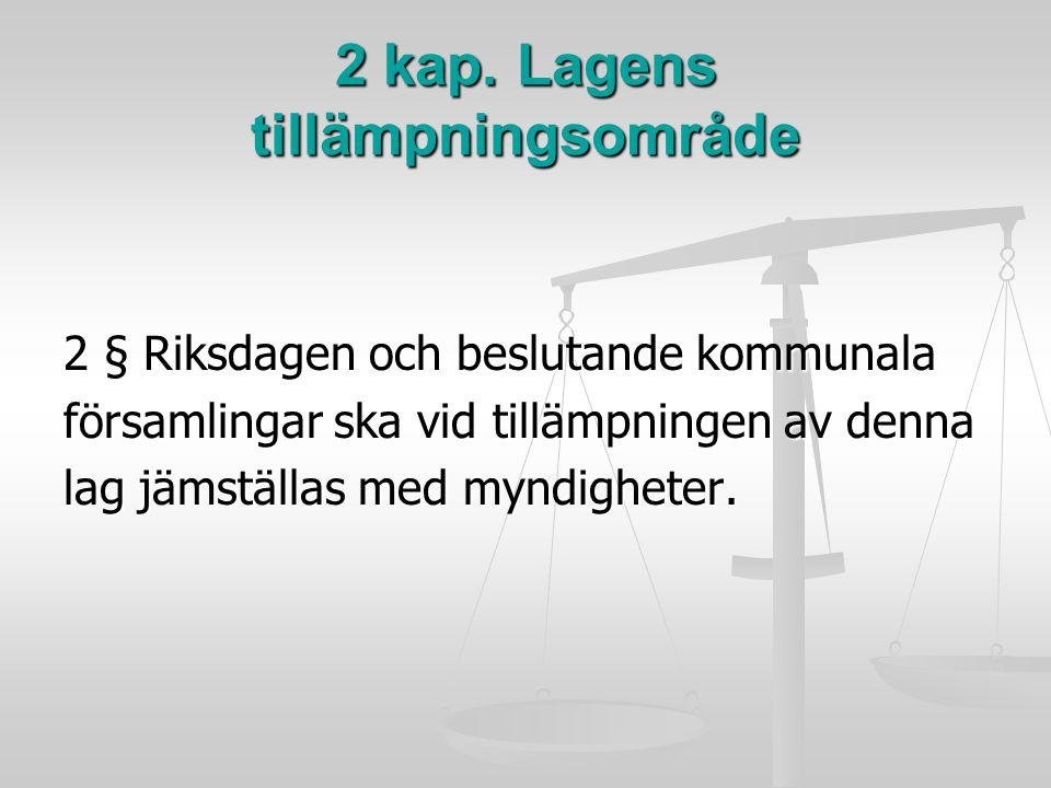 2 kap. Lagens tillämpningsområde 2 § Riksdagen och beslutande kommunala församlingar ska vid tillämpningen av denna lag jämställas med myndigheter.