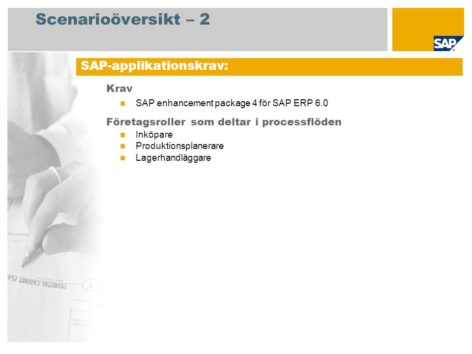 Scenarioöversikt – 2 Krav SAP enhancement package 4 för SAP ERP 6.0 Företagsroller som deltar i processflöden Inköpare Produktionsplanerare Lagerhandläggare SAP-applikationskrav: