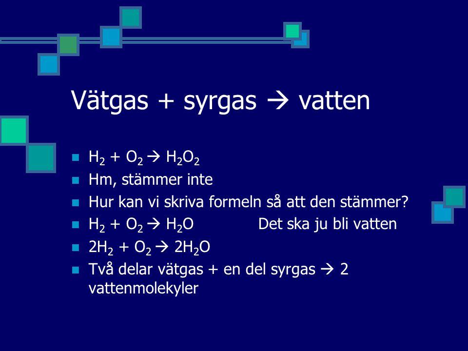 Vätgas + syrgas  vatten H 2 + O 2  H 2 O 2 Hm, stämmer inte Hur kan vi skriva formeln så att den stämmer.