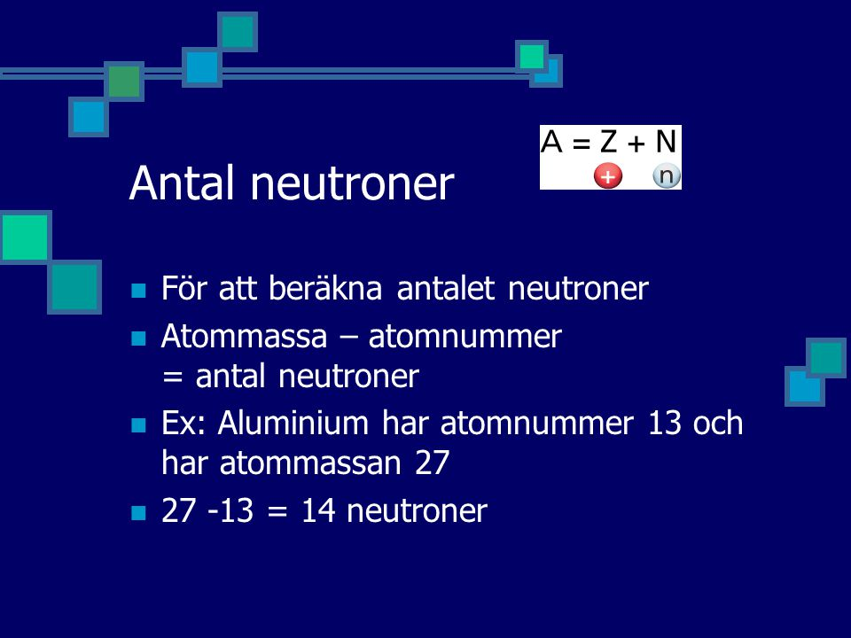 Antal neutroner För att beräkna antalet neutroner Atommassa – atomnummer = antal neutroner Ex: Aluminium har atomnummer 13 och har atommassan 27 27 -13 = 14 neutroner