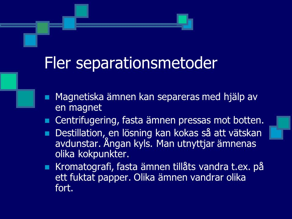 Fler separationsmetoder Magnetiska ämnen kan separeras med hjälp av en magnet Centrifugering, fasta ämnen pressas mot botten. Destillation, en lösning