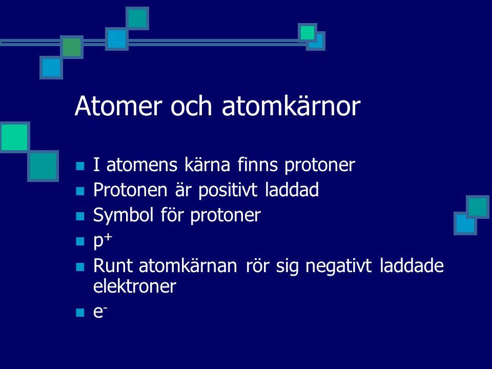 Atomer och atomkärnor I atomens kärna finns protoner Protonen är positivt laddad Symbol för protoner p + Runt atomkärnan rör sig negativt laddade elektroner e -