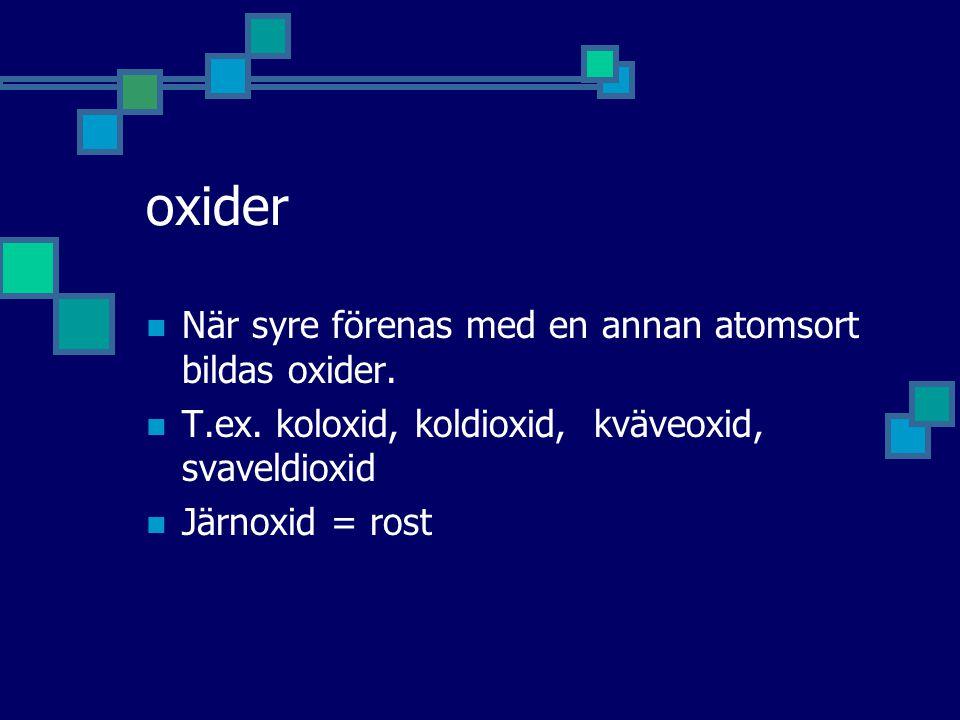 oxider När syre förenas med en annan atomsort bildas oxider. T.ex. koloxid, koldioxid, kväveoxid, svaveldioxid Järnoxid = rost