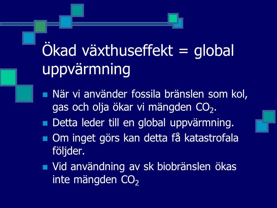 Ökad växthuseffekt = global uppvärmning När vi använder fossila bränslen som kol, gas och olja ökar vi mängden CO 2. Detta leder till en global uppvär