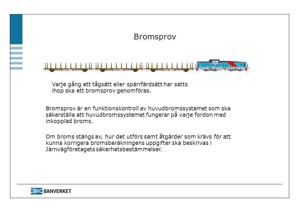 Bromsprov Varje gång ett tågsätt eller spärrfärdsätt har satts ihop ska ett bromsprov genomföras. Bromsprov är en funktionskontroll av huvudbromssyste
