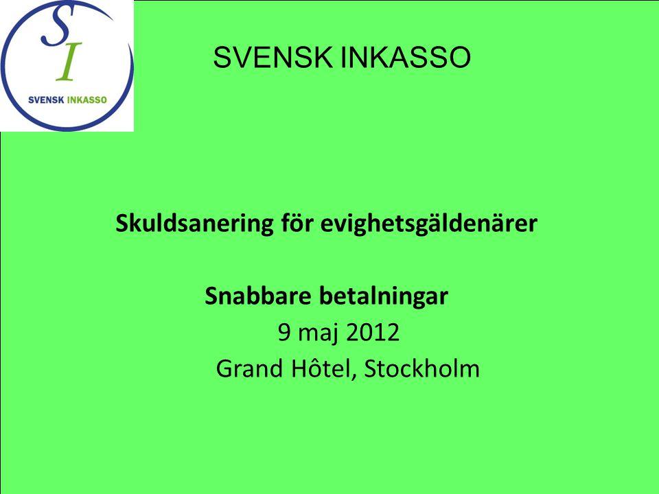 Skuldsanering för evighetsgäldenärer Snabbare betalningar 9 maj 2012 Grand Hôtel, Stockholm SVENSK INKASSO