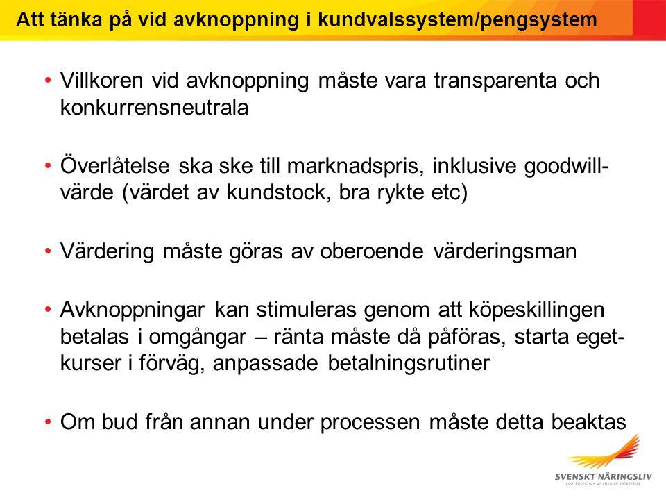 Att tänka på vid avknoppning i kundvalssystem/pengsystem Villkoren vid avknoppning måste vara transparenta och konkurrensneutrala Överlåtelse ska ske till marknadspris, inklusive goodwill- värde (värdet av kundstock, bra rykte etc) Värdering måste göras av oberoende värderingsman Avknoppningar kan stimuleras genom att köpeskillingen betalas i omgångar – ränta måste då påföras, starta eget- kurser i förväg, anpassade betalningsrutiner Om bud från annan under processen måste detta beaktas