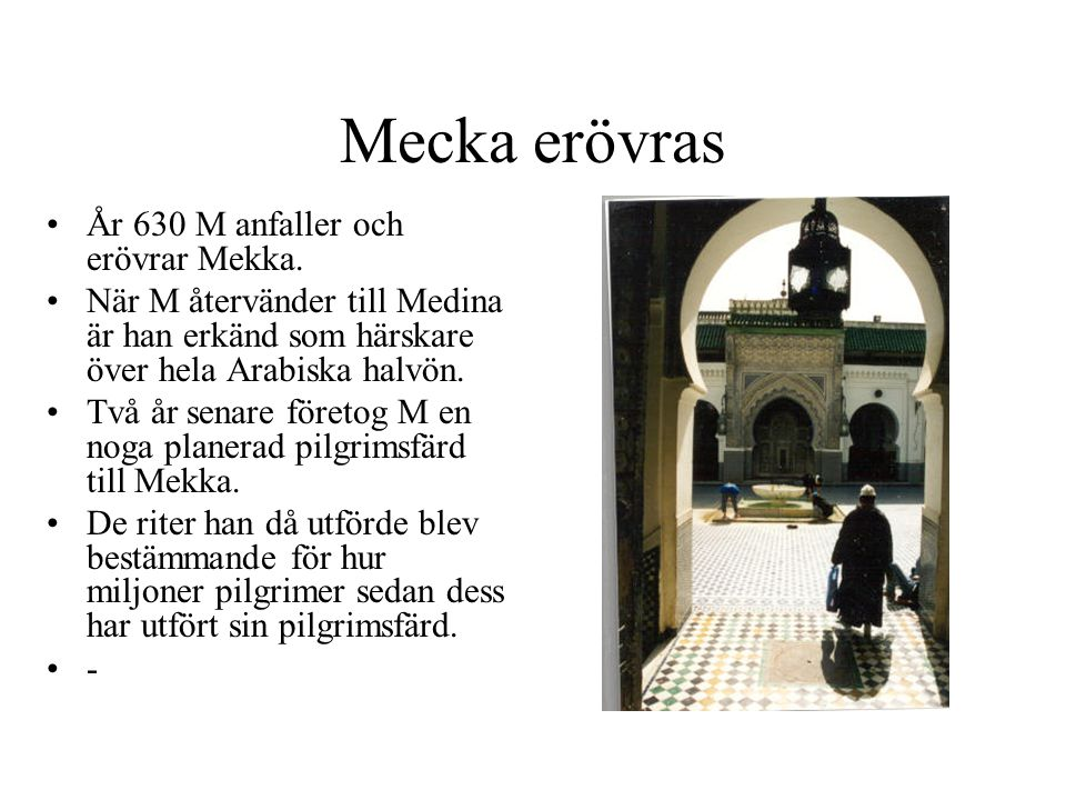 Mecka erövras År 630 M anfaller och erövrar Mekka. När M återvänder till Medina är han erkänd som härskare över hela Arabiska halvön. Två år senare fö