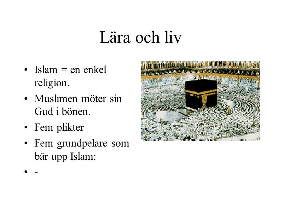 Lära och liv Islam = en enkel religion. Muslimen möter sin Gud i bönen. Fem plikter Fem grundpelare som bär upp Islam: -