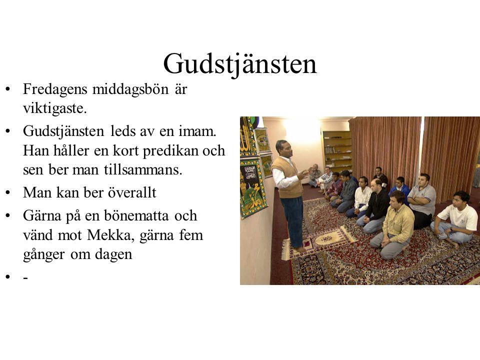 Gudstjänsten Fredagens middagsbön är viktigaste. Gudstjänsten leds av en imam. Han håller en kort predikan och sen ber man tillsammans. Man kan ber öv