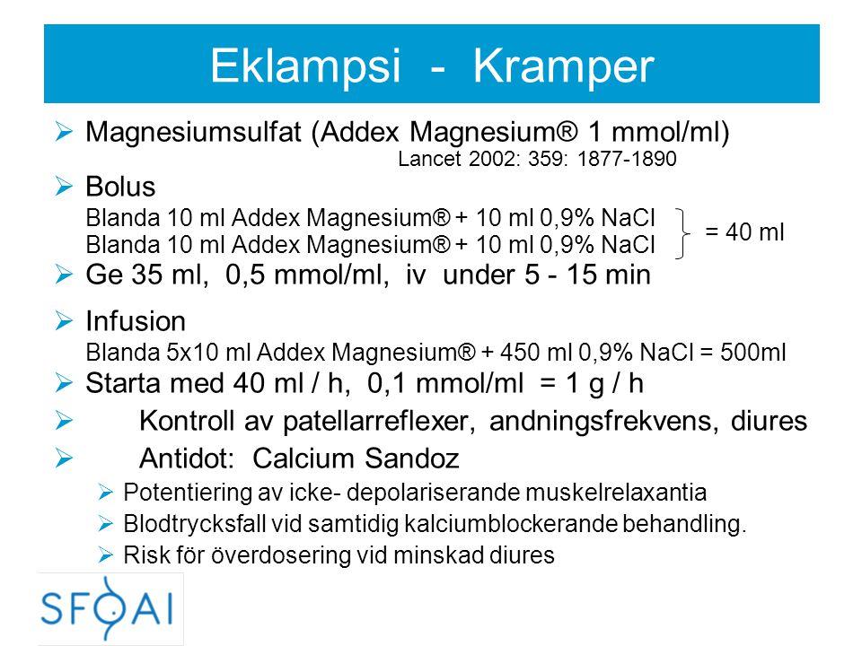 Eklampsi - Kramper  Magnesiumsulfat (Addex Magnesium® 1 mmol/ml) Lancet 2002: 359: 1877-1890  Bolus Blanda 10 ml Addex Magnesium® + 10 ml 0,9% NaCl