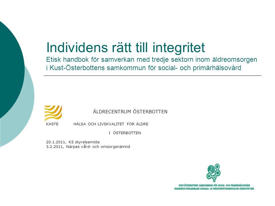 Individens rätt till integritet Etisk handbok för samverkan med tredje sektorn inom äldreomsorgen i Kust-Österbottens samkommun för social- och primärhälsovård ÄLDRECENTRUM ÖSTERBOTTEN KASTE HÄLSA OCH LIVSKVALITET FÖR ÄLDRE I ÖSTERBOTTEN 20.1.2011, K5 styrelsemöte 3.2.2011, Närpes vård- och omsorgsnämnd