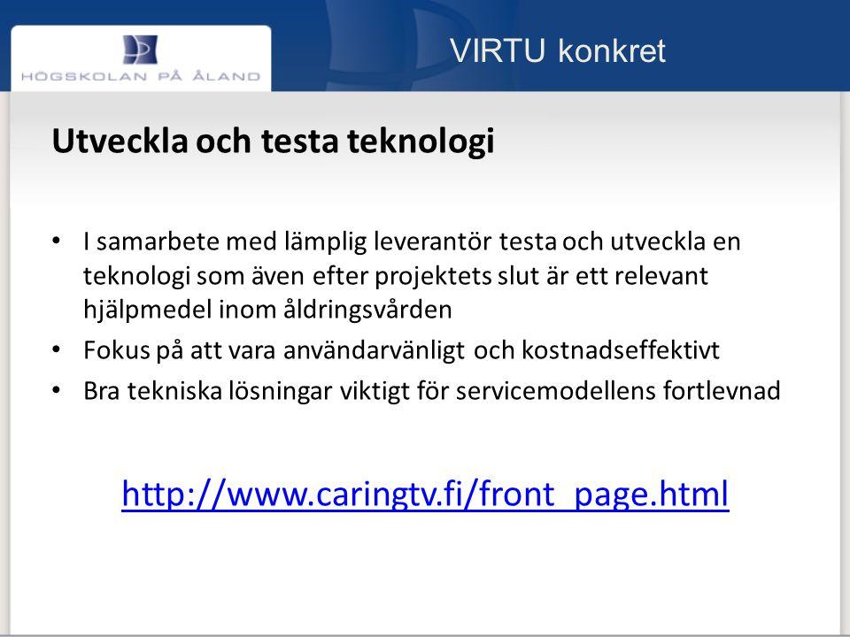 VIRTU konkret Utveckla och testa teknologi I samarbete med lämplig leverantör testa och utveckla en teknologi som även efter projektets slut är ett relevant hjälpmedel inom åldringsvården Fokus på att vara användarvänligt och kostnadseffektivt Bra tekniska lösningar viktigt för servicemodellens fortlevnad http://www.caringtv.fi/front_page.html