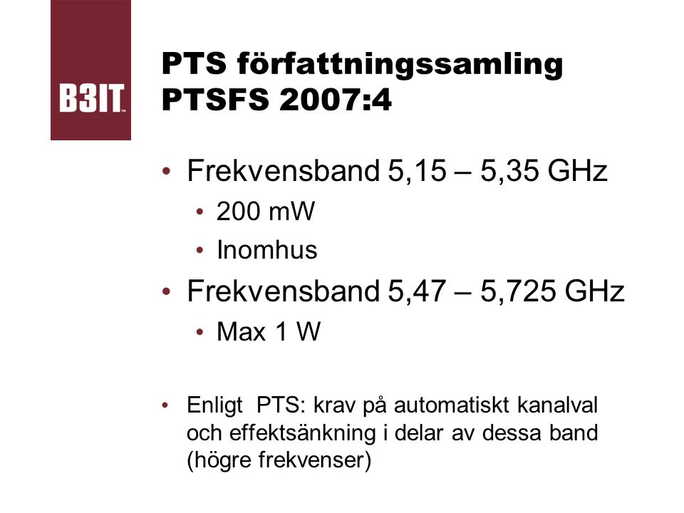 PTS författningssamling PTSFS 2007:4 Frekvensband 5,15 – 5,35 GHz 200 mW Inomhus Frekvensband 5,47 – 5,725 GHz Max 1 W Enligt PTS: krav på automatiskt