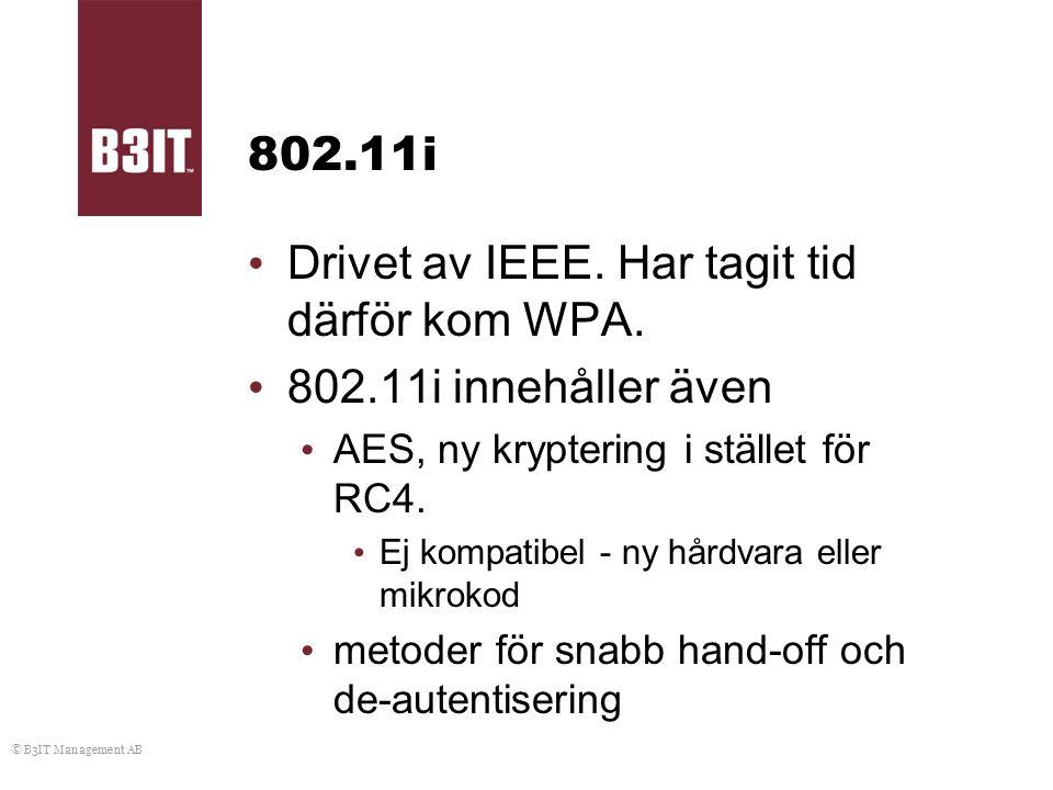 © B3IT Management AB 802.11i Drivet av IEEE. Har tagit tid därför kom WPA. 802.11i innehåller även AES, ny kryptering i stället för RC4. Ej kompatibel