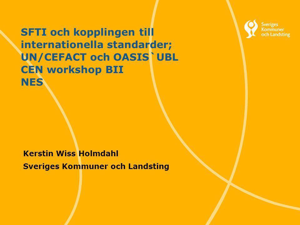 1 Svenska Kommunförbundet och Landstingsförbundet i samverkan SFTI och kopplingen till internationella standarder; UN/CEFACT och OASIS`UBL CEN workshop BII NES Kerstin Wiss Holmdahl Sveriges Kommuner och Landsting