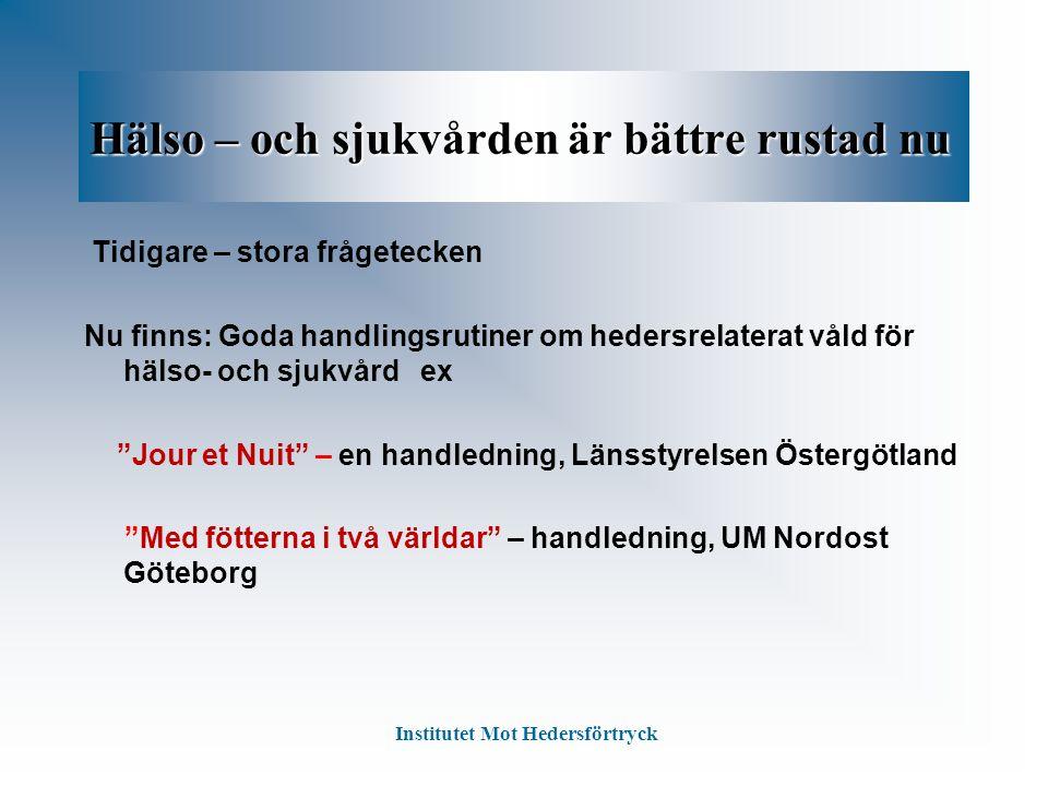 Hälso – och sjukvården är bättre rustad nu Tidigare – stora frågetecken Nu finns: Goda handlingsrutiner om hedersrelaterat våld för hälso- och sjukvård ex Jour et Nuit – en handledning, Länsstyrelsen Östergötland Med fötterna i två världar – handledning, UM Nordost Göteborg Institutet Mot Hedersförtryck
