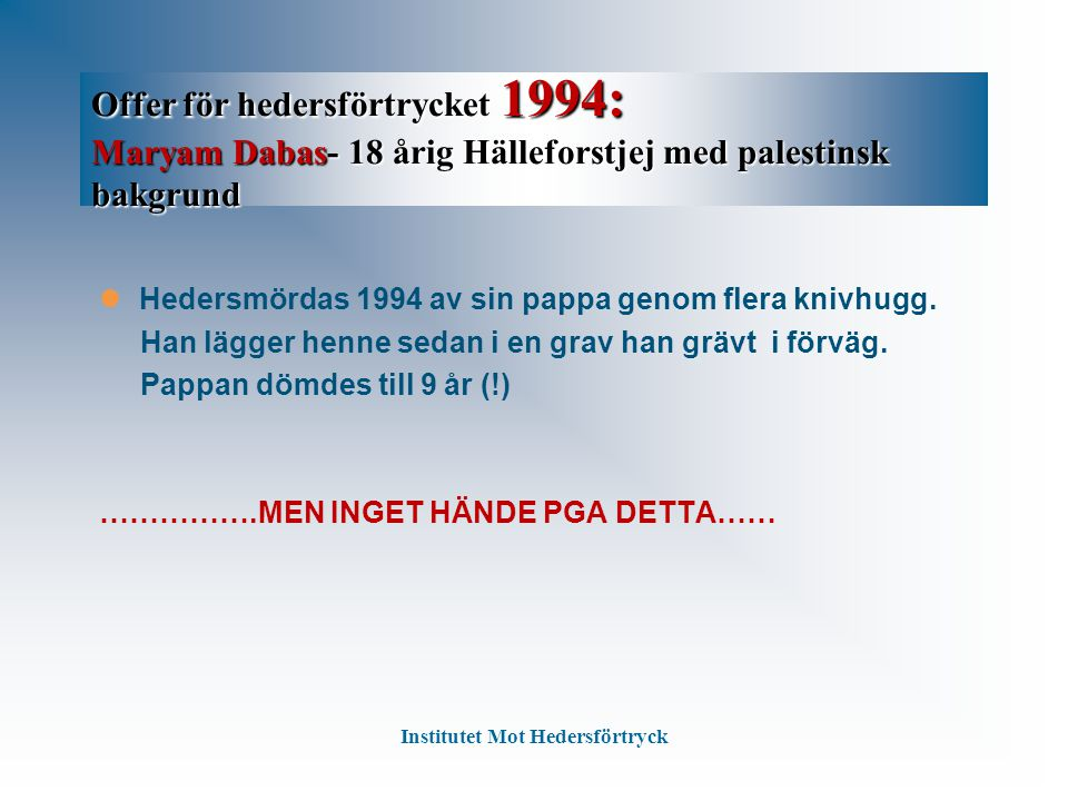 Offer för hedersförtrycket 1994: Maryam Dabas- 18 årig Hälleforstjej med palestinsk bakgrund Hedersmördas 1994 av sin pappa genom flera knivhugg.