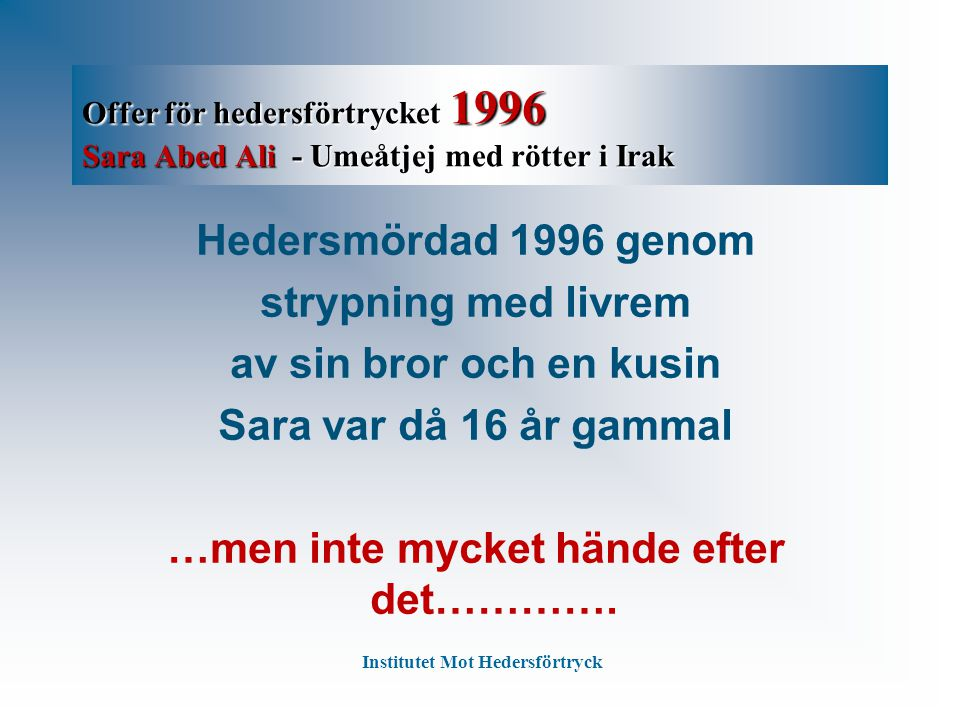 Offer för hedersförtrycket 1996 Sara Abed Ali - Umeåtjej med rötter i Irak Hedersmördad 1996 genom strypning med livrem av sin bror och en kusin Sara