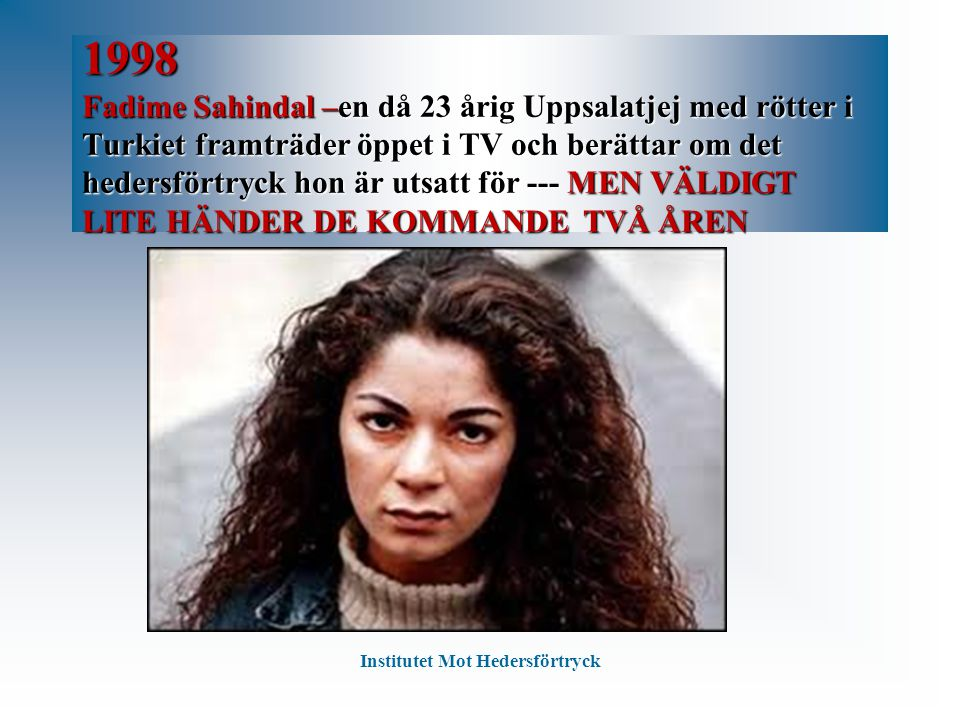 1998 Fadime Sahindal –en då 23 årig Uppsalatjej med rötter i Turkiet framträder öppet i TV och berättar om det hedersförtryck hon är utsatt för --- ME