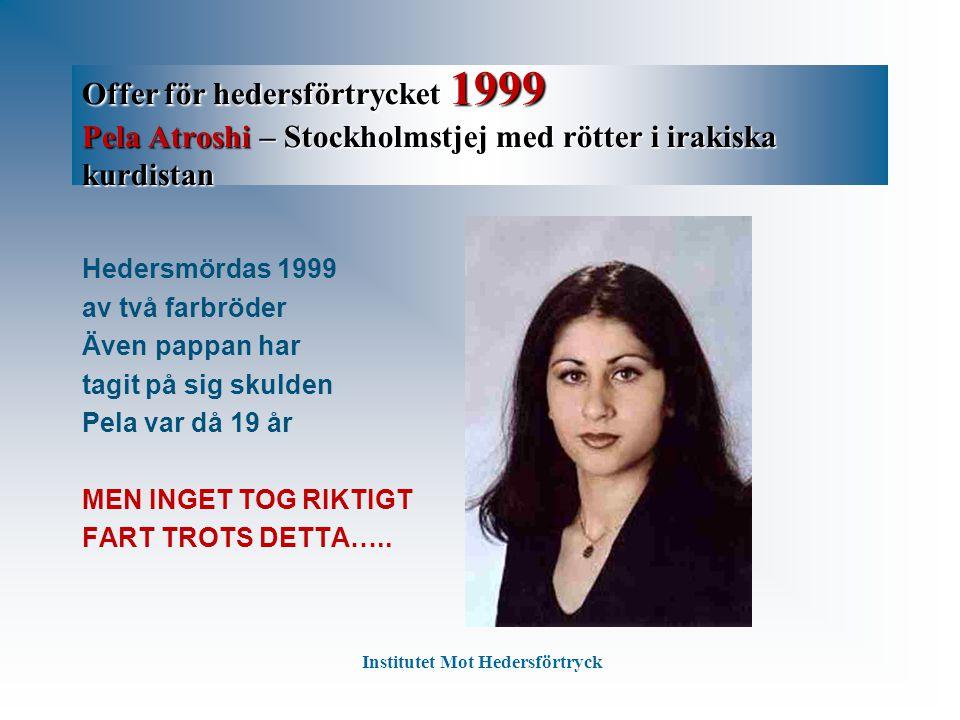 Offer för hedersförtrycket 1999 Pela Atroshi – Stockholmstjej med rötter i irakiska kurdistan Hedersmördas 1999 av två farbröder Även pappan har tagit