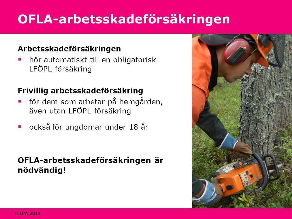 © LPA 2011 OFLA-arbetsskadeförsäkringen Arbetsskadeförsäkringen  hör automatiskt till en obligatorisk LFÖPL-försäkring Frivillig arbetsskadeförsäkring  för dem som arbetar på hemgården, även utan LFÖPL-försäkring  också för ungdomar under 18 år OFLA-arbetsskadeförsäkringen är nödvändig!