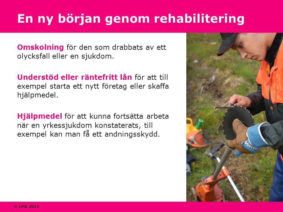 © LPA 2011 En ny början genom rehabilitering Omskolning för den som drabbats av ett olycksfall eller en sjukdom. Understöd eller räntefritt lån för at