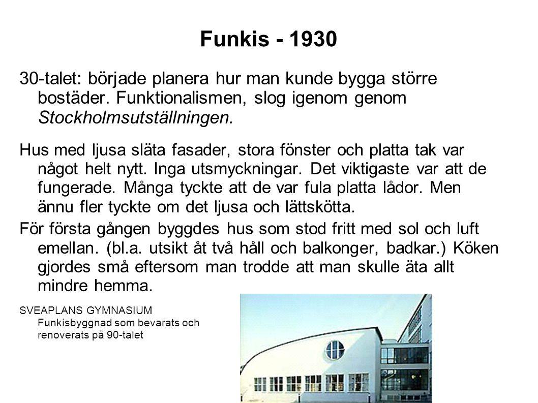 Funkis - 1930 30-talet: började planera hur man kunde bygga större bostäder. Funktionalismen, slog igenom genom Stockholmsutställningen. Hus med ljusa