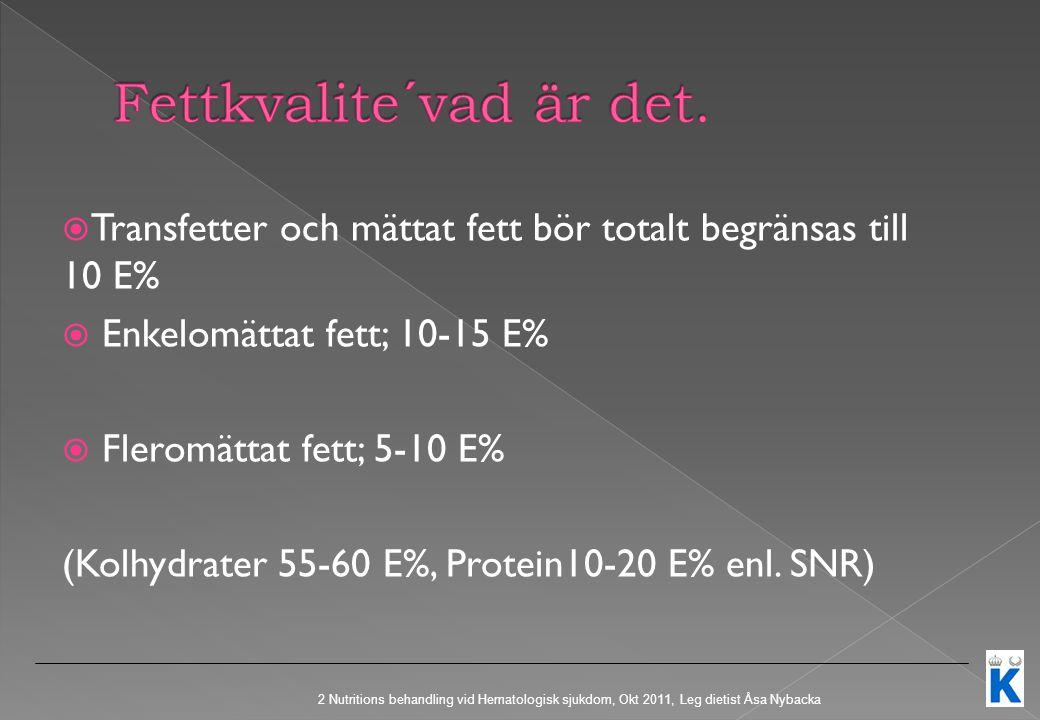  Transfetter och mättat fett bör totalt begränsas till 10 E%  Enkelomättat fett; 10-15 E%  Fleromättat fett; 5-10 E% (Kolhydrater 55-60 E%, Protein10-20 E% enl.