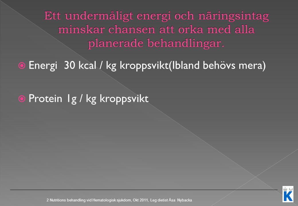  Energi 30 kcal / kg kroppsvikt(Ibland behövs mera)  Protein 1g / kg kroppsvikt 2 Nutritions behandling vid Hematologisk sjukdom, Okt 2011, Leg dietist Åsa Nybacka