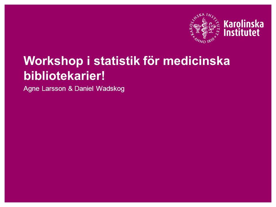Workshop i statistik för medicinska bibliotekarier! Agne Larsson & Daniel Wadskog
