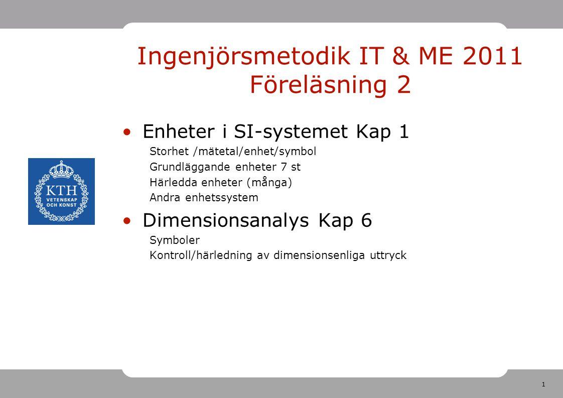 1 Ingenjörsmetodik IT & ME 2011 Föreläsning 2 Enheter i SI-systemet Kap 1 Storhet /mätetal/enhet/symbol Grundläggande enheter 7 st Härledda enheter (m