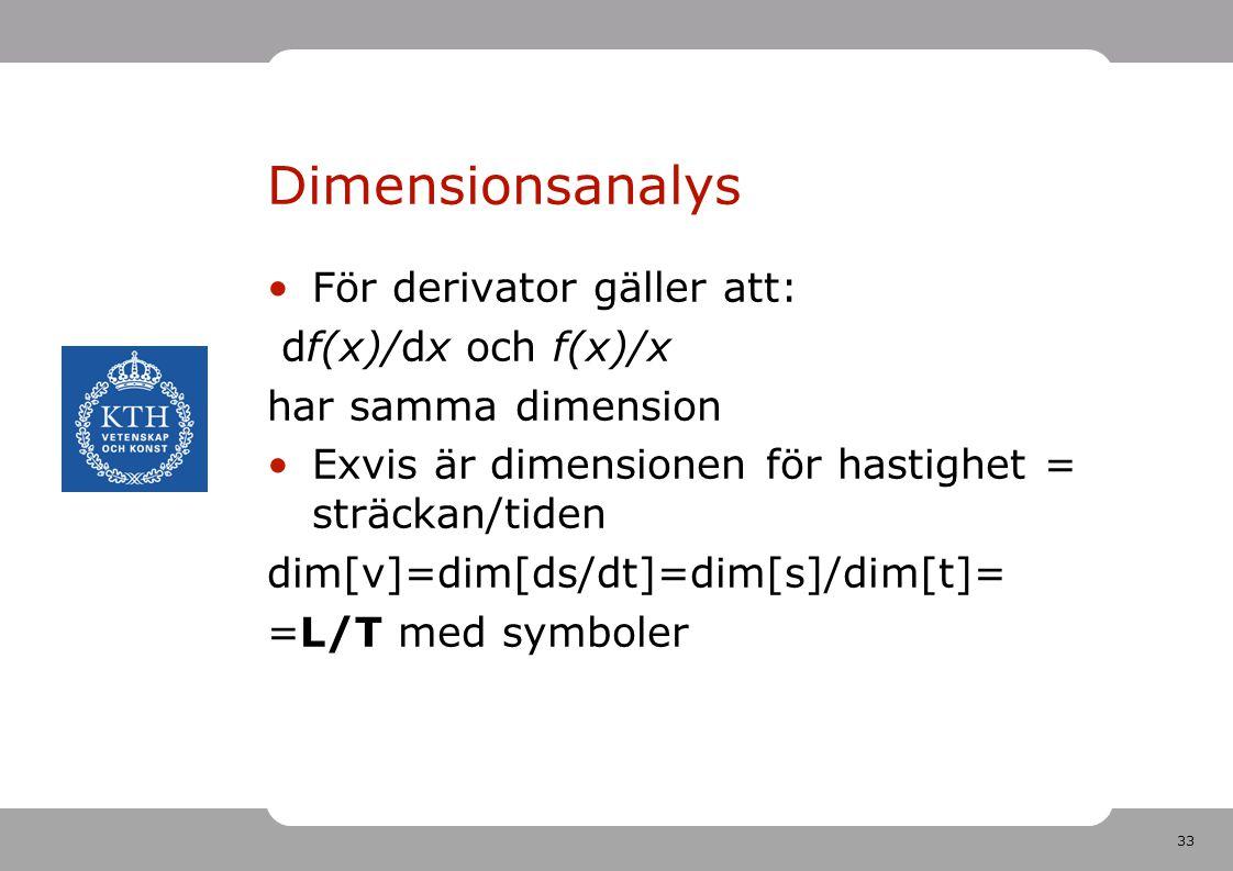 33 Dimensionsanalys För derivator gäller att: df(x)/dx och f(x)/x har samma dimension Exvis är dimensionen för hastighet = sträckan/tiden dim[v]=dim[d