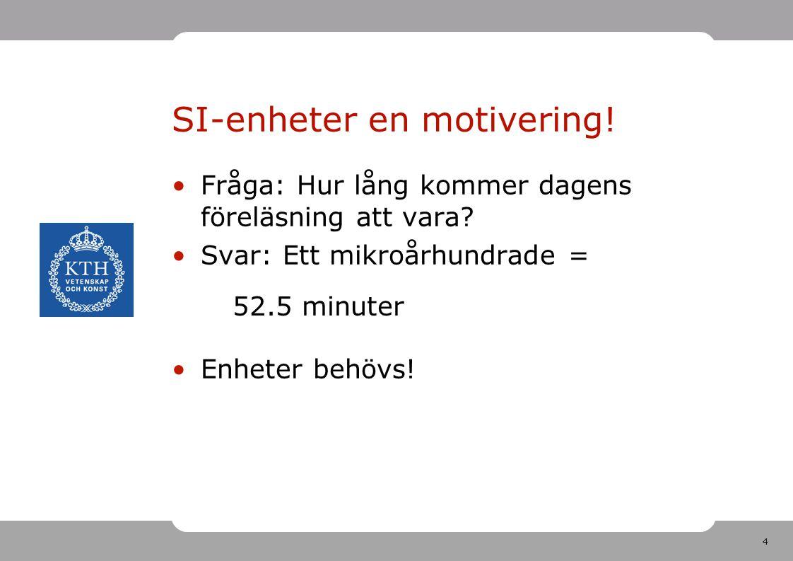 4 SI-enheter en motivering! Fråga: Hur lång kommer dagens föreläsning att vara? Svar: Ett mikroårhundrade = Enheter behövs! 52.5 minuter