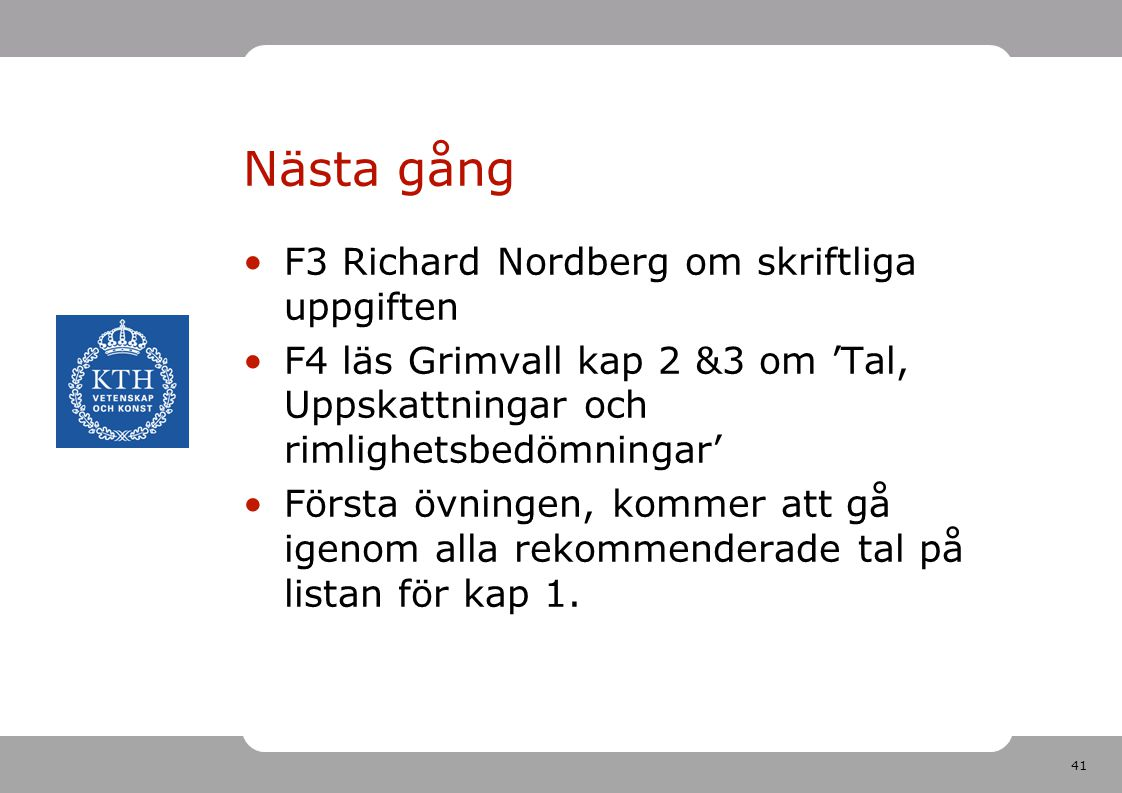 41 Nästa gång F3 Richard Nordberg om skriftliga uppgiften F4 läs Grimvall kap 2 &3 om 'Tal, Uppskattningar och rimlighetsbedömningar' Första övningen,