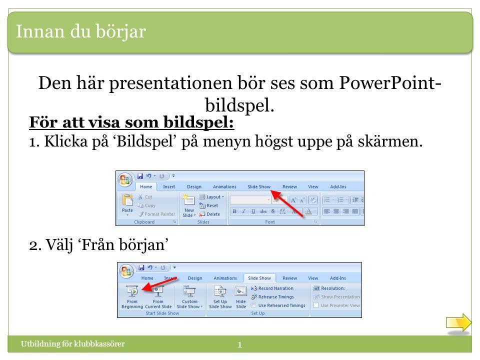 Innan du börjar Utbildning för klubbkassörer 1 Den här presentationen bör ses som PowerPoint- bildspel. För att visa som bildspel: 1. Klicka på 'Bilds