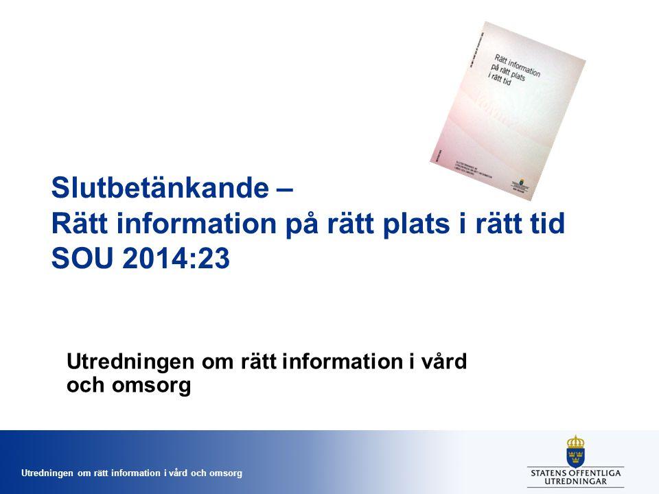 Utredningen om rätt information i vård och omsorg Slutbetänkande – Rätt information på rätt plats i rätt tid SOU 2014:23 Utredningen om rätt informati