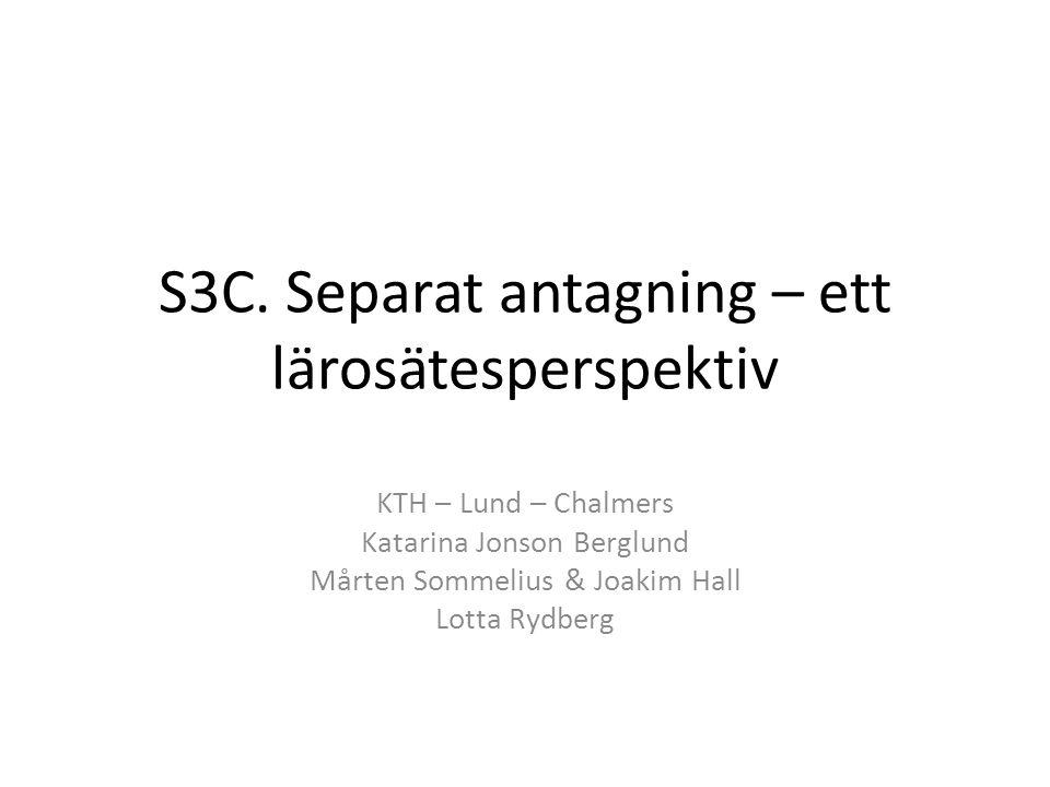 S3C. Separat antagning – ett lärosätesperspektiv KTH – Lund – Chalmers Katarina Jonson Berglund Mårten Sommelius & Joakim Hall Lotta Rydberg