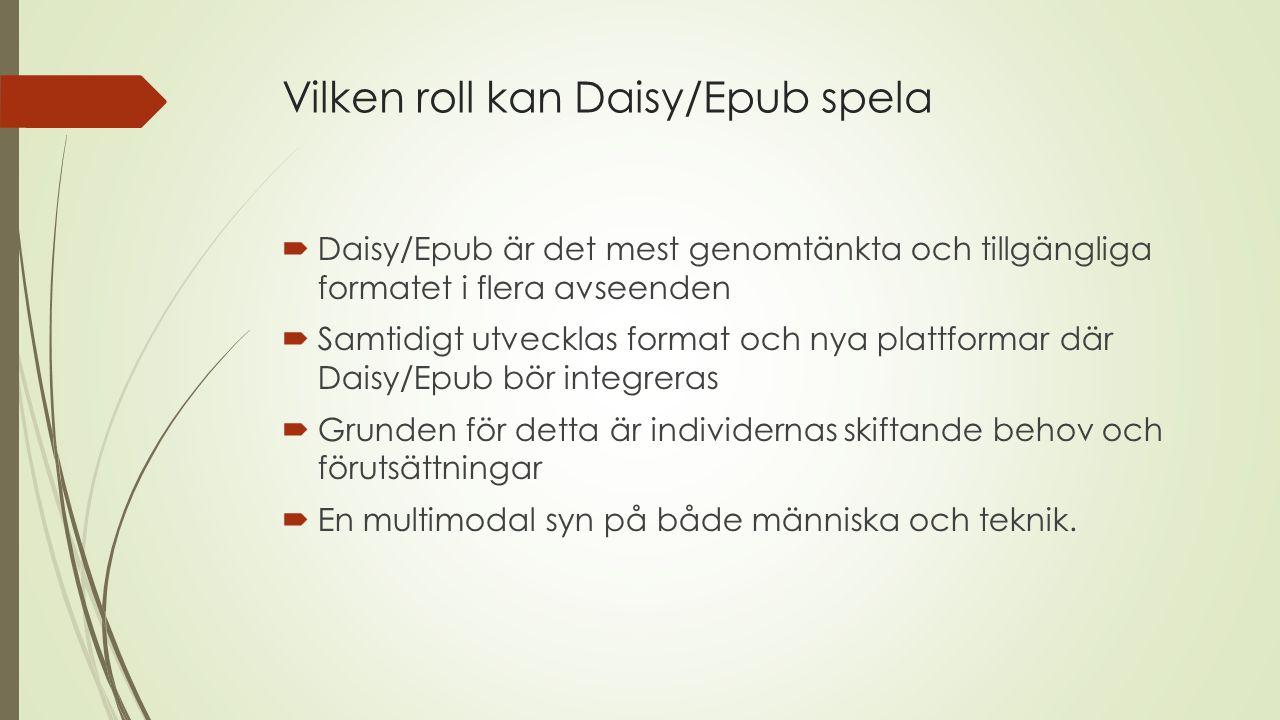Vilken roll kan Daisy/Epub spela  Daisy/Epub är det mest genomtänkta och tillgängliga formatet i flera avseenden  Samtidigt utvecklas format och nya plattformar där Daisy/Epub bör integreras  Grunden för detta är individernas skiftande behov och förutsättningar  En multimodal syn på både människa och teknik.