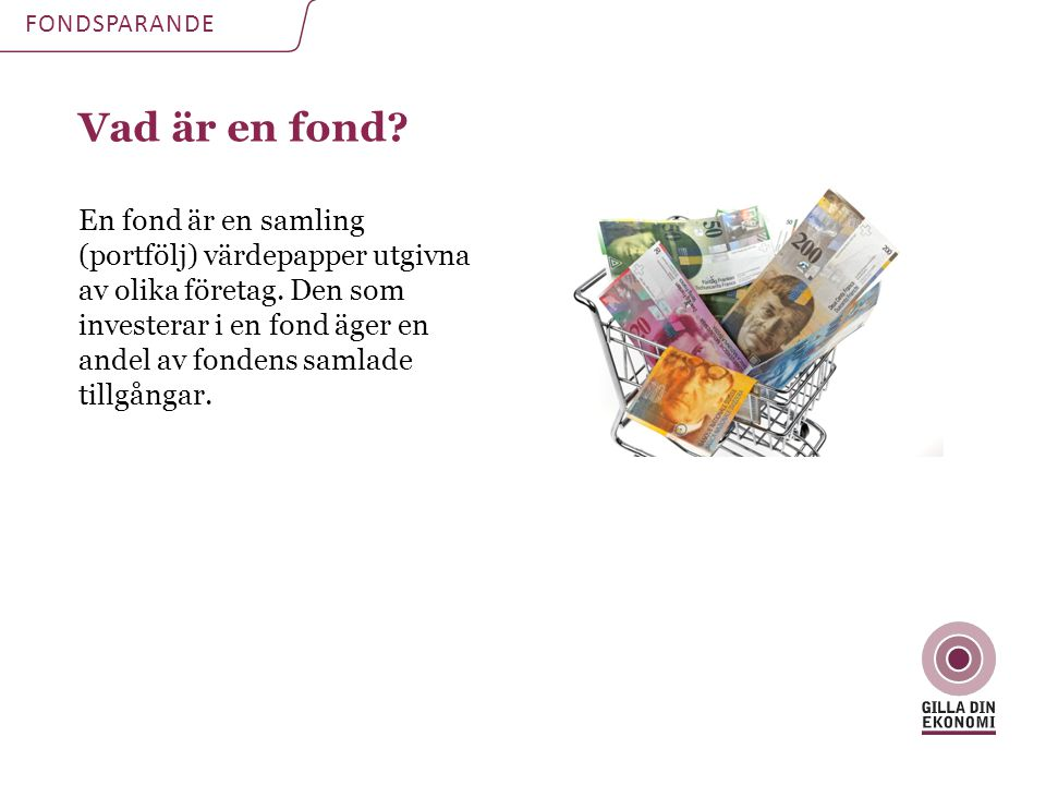 Vad är en fond. En fond är en samling (portfölj) värdepapper utgivna av olika företag.