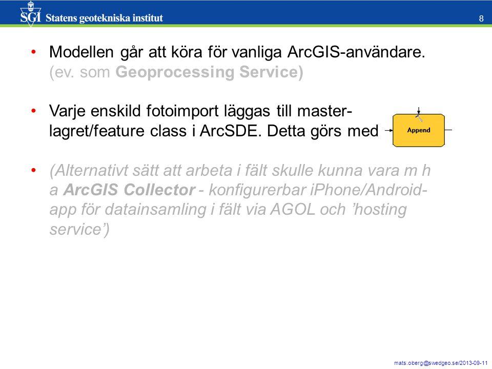 mats.oberg@swedgeo.se/2013-09-11 8 Modellen går att köra för vanliga ArcGIS-användare. (ev. som Geoprocessing Service) Varje enskild fotoimport läggas