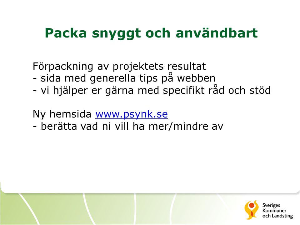 Packa snyggt och användbart Förpackning av projektets resultat - sida med generella tips på webben - vi hjälper er gärna med specifikt råd och stöd Ny hemsida www.psynk.sewww.psynk.se - berätta vad ni vill ha mer/mindre av