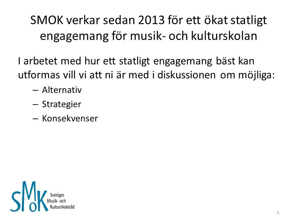 SMOK verkar sedan 2013 för ett ökat statligt engagemang för musik- och kulturskolan I arbetet med hur ett statligt engagemang bäst kan utformas vill vi att ni är med i diskussionen om möjliga: – Alternativ – Strategier – Konsekvenser 5
