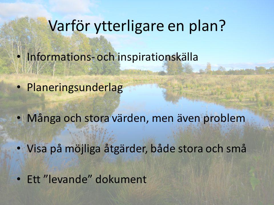 Varför ytterligare en plan? Informations- och inspirationskälla Planeringsunderlag Många och stora värden, men även problem Visa på möjliga åtgärder,