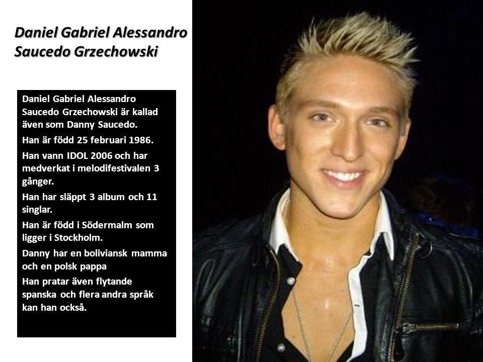 Daniel Gabriel Alessandro Saucedo Grzechowski Daniel Gabriel Alessandro Saucedo Grzechowski är kallad även som Danny Saucedo. Han är född 25 februari