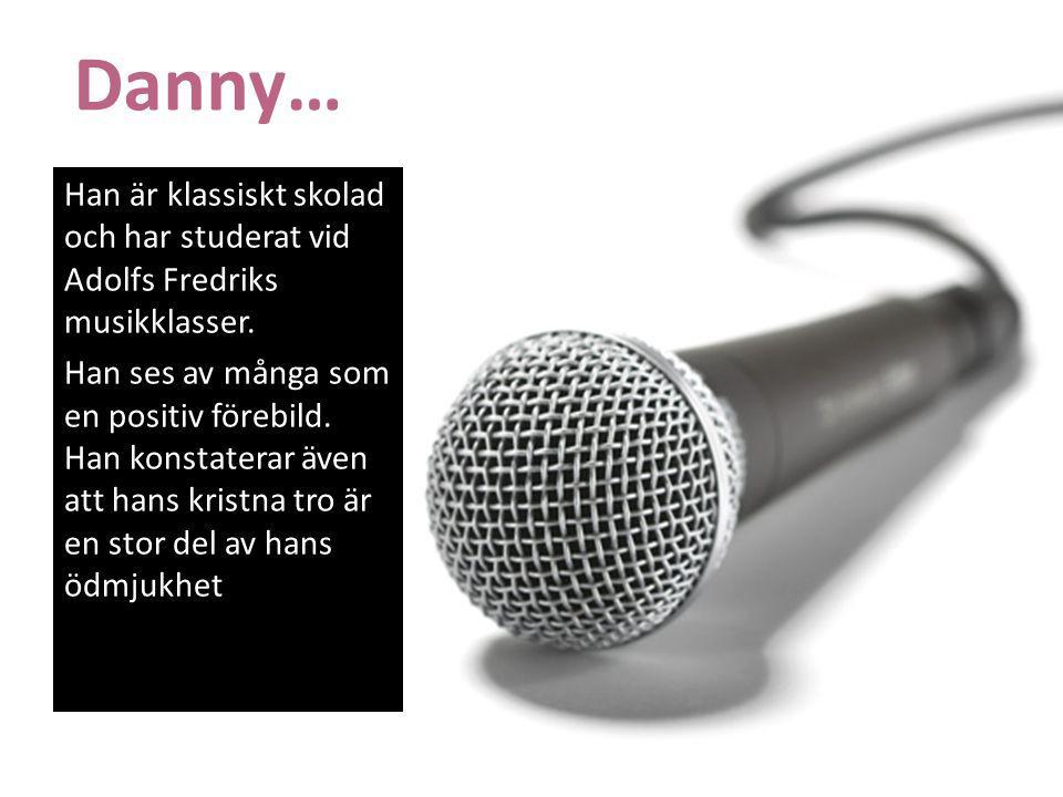 Danny… Han är klassiskt skolad och har studerat vid Adolfs Fredriks musikklasser. Han ses av många som en positiv förebild. Han konstaterar även att h