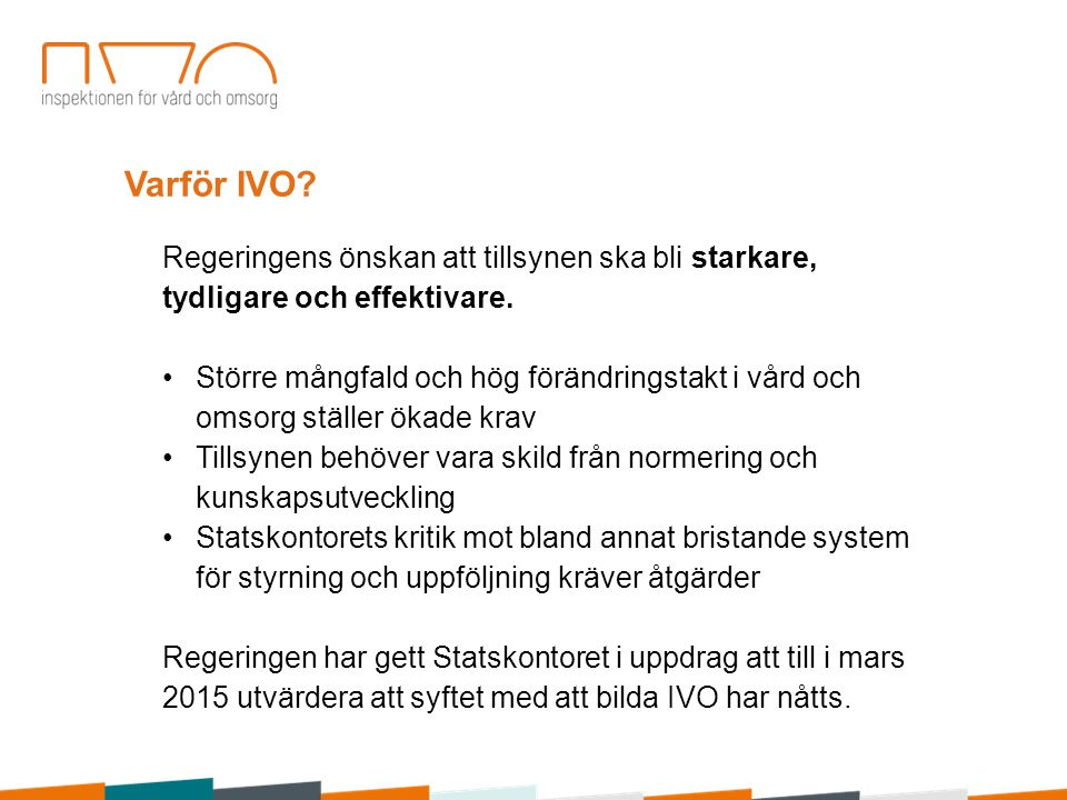 Varför IVO. Regeringens önskan att tillsynen ska bli starkare, tydligare och effektivare.