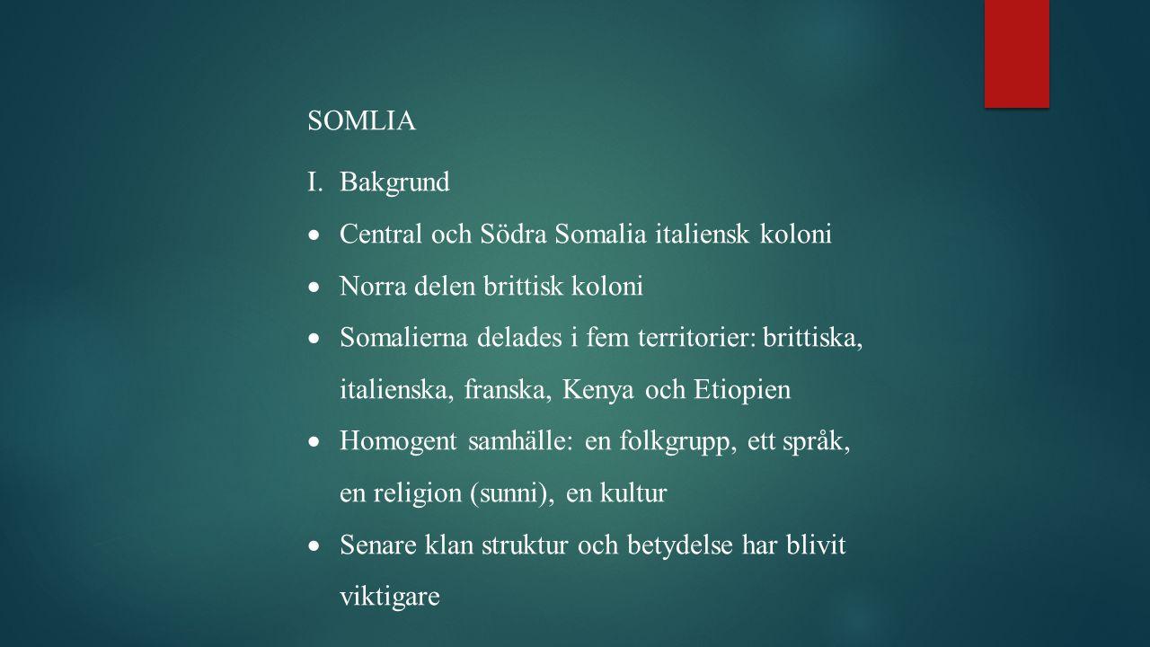 SOMLIA I.Bakgrund  Central och Södra Somalia italiensk koloni  Norra delen brittisk koloni  Somalierna delades i fem territorier: brittiska, italienska, franska, Kenya och Etiopien  Homogent samhälle: en folkgrupp, ett språk, en religion (sunni), en kultur  Senare klan struktur och betydelse har blivit viktigare