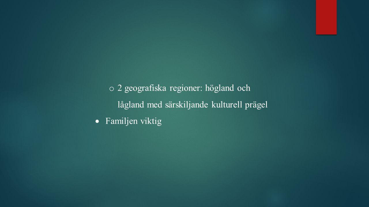 o 2 geografiska regioner: högland och lågland med särskiljande kulturell prägel  Familjen viktig