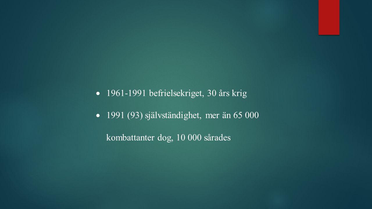  1961-1991 befrielsekriget, 30 års krig  1991 (93) självständighet, mer än 65 000 kombattanter dog, 10 000 sårades